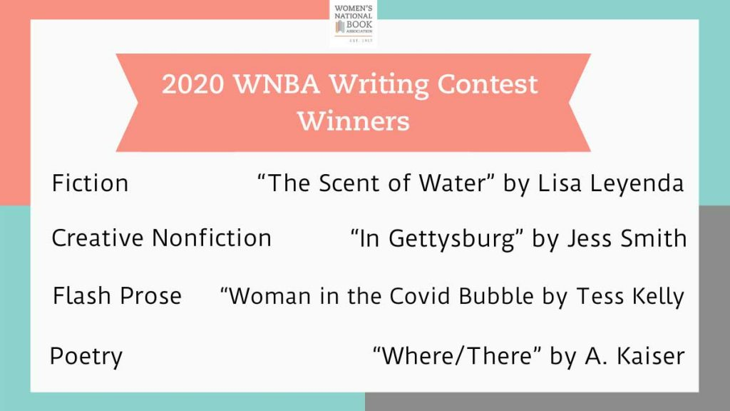 2020 WNBA Writing Contest Winners: Fiction, The Scent of Water by Lisa Leyenda; Creative Nonfiction, In Gettysburg by Jess Smith; Flash prose, Woman in the Covid Bubble by Tess Kelly; Poetry, Where/There by A. Kaiser