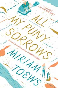 In the upper right corner of the book cover for All My Puny Sorrows is a a bit of water. In the bottom left corner is a small body of water. In the bottom right corner is a woman. In the top center is a house.